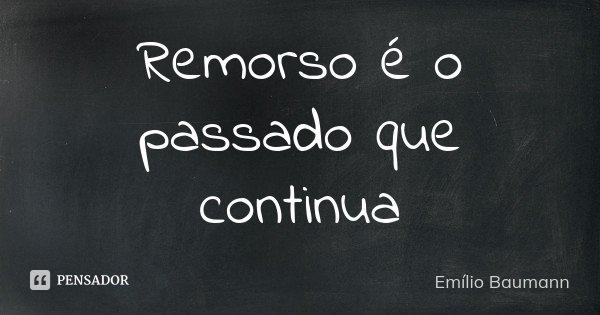 Remorso é o passado que continua... Frase de Emílio Baumann.