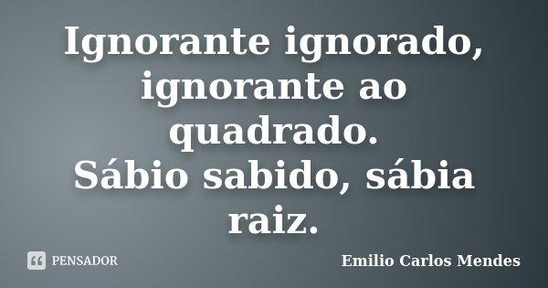 Ignorante ignorado, ignorante ao quadrado. Sábio sabido, sábia raiz.... Frase de Emilio Carlos Mendes.