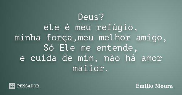 Deus? ele é meu refúgio, minha força,meu melhor amigo, Só Ele me entende, e cuida de mim, não há amor maiior.... Frase de Emílio Moura.