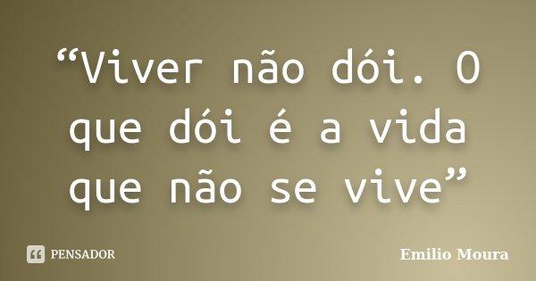 """""""Viver não dói. O que dói é a vida que não se vive""""... Frase de Emílio Moura."""