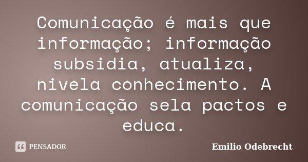 Comunicação é mais que informação; informação subsidia, atualiza, nivela conhecimento. A comunicação sela pactos e educa.... Frase de Emílio Odebrecht.
