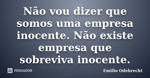 Não vou dizer que somos uma empresa inocente. Não existe empresa que sobreviva inocente.... Frase de Emilio Odebrecht.