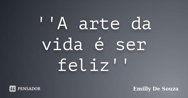 ''A arte da vida é ser feliz''... Frase de Emilly De Souza.