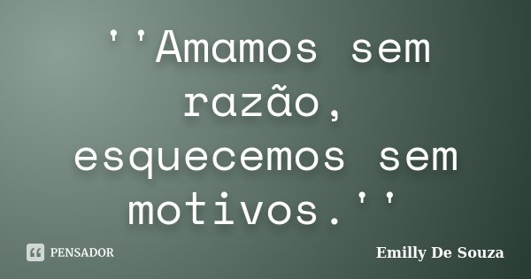 ''Amamos sem razão, esquecemos sem motivos.''... Frase de Emilly De Souza.