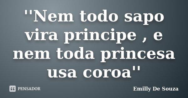 ''Nem todo sapo vira principe , e nem toda princesa usa coroa''... Frase de Emilly De Souza.