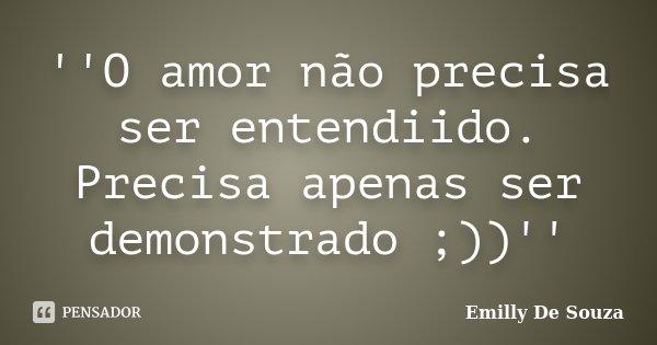 ''O amor não precisa ser entendiido. Precisa apenas ser demonstrado ;))''... Frase de Emilly De Souza.