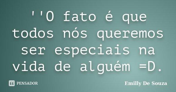 ''O fato é que todos nós queremos ser especiais na vida de alguém =D.... Frase de Emilly De Souza.
