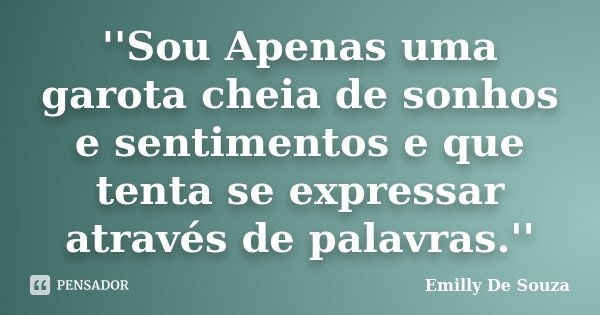 ''Sou Apenas uma garota cheia de sonhos e sentimentos e que tenta se expressar através de palavras.''... Frase de Emilly De Souza.