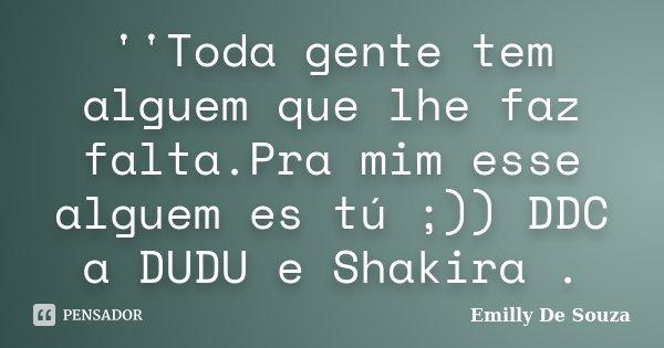 ''Toda gente tem alguem que lhe faz falta.Pra mim esse alguem es tú ;)) DDC a DUDU e Shakira .... Frase de Emilly De Souza.