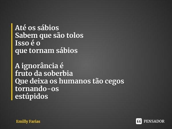 Até os sábios                                                   Sabem que são tolos            ... Frase de Emilly Farias.