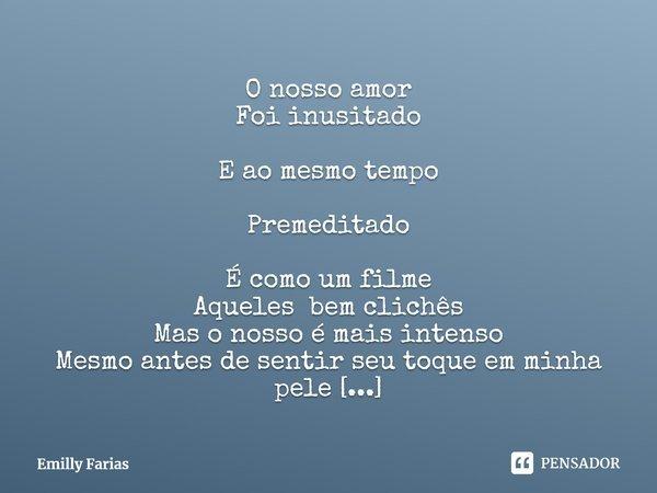 O nosso amor                                                   Foi inusitado                ... Frase de Emilly Farias.