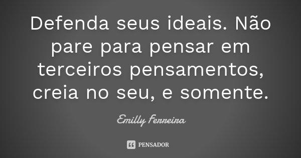 Defenda seus ideais. Não pare para pensar em terceiros pensamentos, creia no seu, e somente.... Frase de Emilly Ferreira.