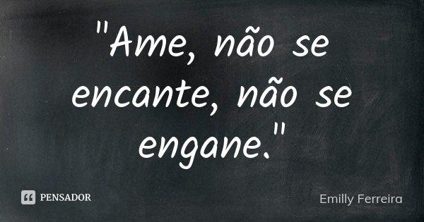 """""""Ame, não se encante, não se engane.""""... Frase de Emilly Ferreira."""