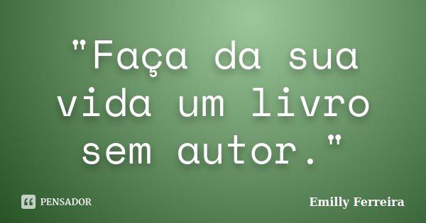 """""""Faça da sua vida um livro sem autor.""""... Frase de Emilly Ferreira."""
