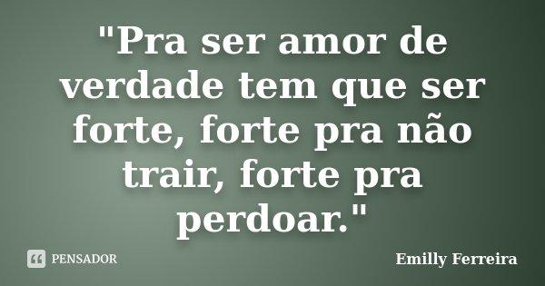 """""""Pra ser amor de verdade tem que ser forte, forte pra não trair, forte pra perdoar.""""... Frase de Emilly Ferreira."""