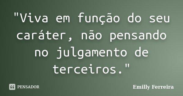 """""""Viva em função do seu caráter, não pensando no julgamento de terceiros.""""... Frase de Emilly Ferreira."""