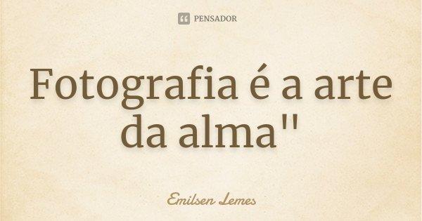 """Fotografia é a arte da alma""""... Frase de Emilsen Lemes."""