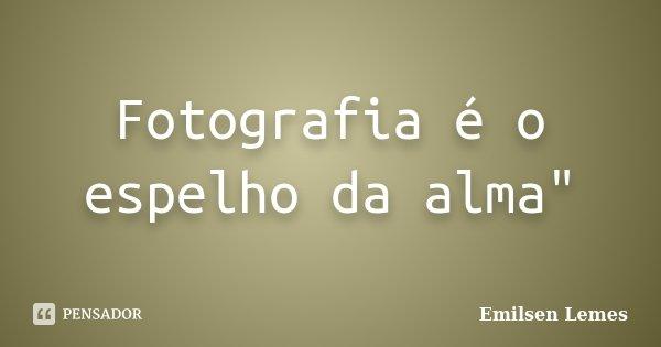 """Fotografia é o espelho da alma""""... Frase de Emilsen Lemes."""