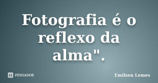 """Fotografia é o reflexo da alma"""".... Frase de Emilsen Lemes."""