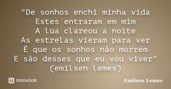 """""""De sonhos enchi minha vida Estes entraram em mim A lua clareou a noite As estrelas vieram para ver É que os sonhos não morrem E são desses que eu vou vive... Frase de Emilsen Lemes."""