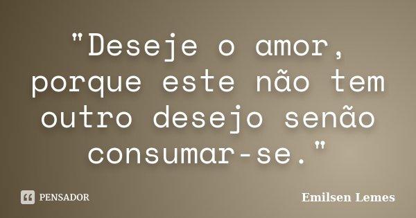 """""""Deseje o amor, porque este não tem outro desejo senão consumar-se.""""... Frase de Emilsen Lemes."""