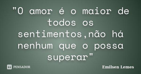 """""""O amor é o maior de todos os sentimentos,não há nenhum que o possa superar""""... Frase de Emilsen Lemes."""
