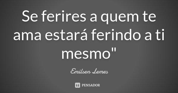 "Se ferires a quem te ama estará ferindo a ti mesmo""... Frase de Emilsen Lemes."
