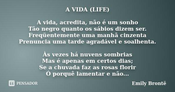 A VIDA (LIFE) A vida, acredita, não é um sonho Tão negro quanto os sábios dizem ser. Freqüentemente uma manhã cinzenta Prenuncia uma tarde agradável e soalhenta... Frase de Emily Brontë.