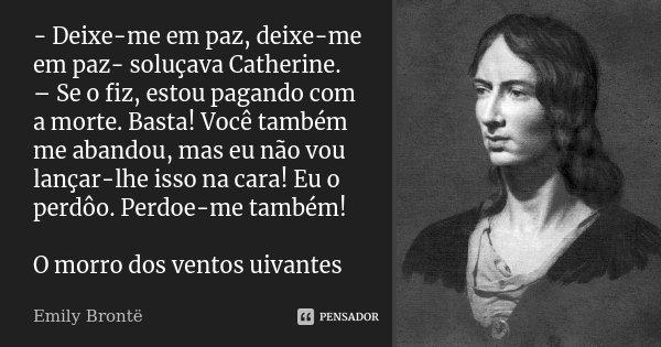 - Deixe-me em paz, deixe-me em paz- soluçava Catherine. – Se o fiz, estou pagando com a morte. Basta! Você também me abandou, mas eu não vou lançar-lhe isso na ... Frase de Emily Bronte.