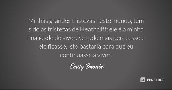 Minhas grandes tristezas neste mundo, têm sido as tristezas de Heathcliff: ele é a minha finalidade de viver. Se tudo mais perecesse e ele ficasse, isto bastari... Frase de Emily Brontë.