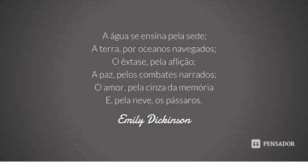 A água se ensina pela sede; A terra, por oceanos navegados; O êxtase, pela aflição; A paz, pelos combates narrados; O amor, pela cinza da memória E, pela neve, ... Frase de Emily Dickinson.