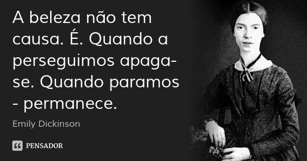 A beleza não tem causa. É. Quando a perseguimos apaga-se. Quando paramos - permanece.... Frase de Emily Dickinson.