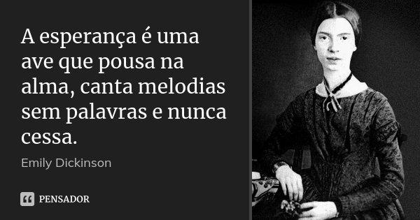 A esperança é uma ave que pousa na alma, canta melodias sem palavras e nunca cessa.... Frase de Emily Dickinson.
