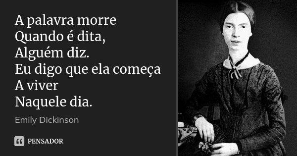 A palavra morre Quando é dita, Alguém diz. Eu digo que ela começa A viver Naquele dia.... Frase de Emily Dickinson.