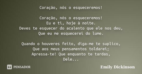 Coração, nós o esqueceremos! Coração, nós o esqueceremos! Eu e ti, hoje à noite. Deves te esquecer do acalento que ele nos deu, Que eu me esquecerei do lume. Qu... Frase de Emily Dickinson.