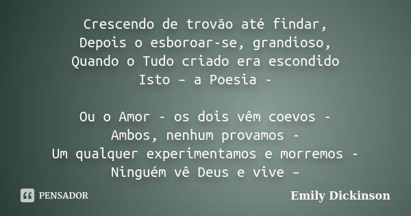 Crescendo de trovão até findar, Depois o esboroar-se, grandioso, Quando o Tudo criado era escondido Isto – a Poesia - Ou o Amor - os dois vêm coevos - Ambos, ne... Frase de Emily Dickinson.