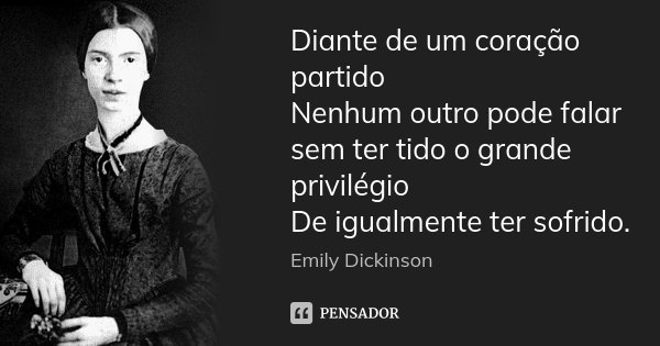 Diante de um coração partido Nenhum outro pode falar sem ter tido o grande privilégio De igualmente ter sofrido.... Frase de Emily Dickinson.
