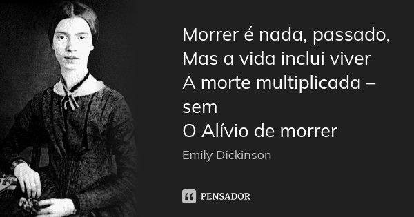 Morrer é nada, passado, Mas a vida inclui viver A morte multiplicada – sem O Alívio de morrer... Frase de Emily Dickinson.