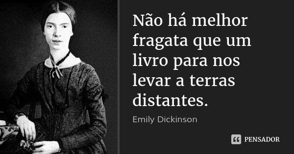Não há melhor fragata que um livro para nos levar a terras distantes.... Frase de Emily Dickinson.