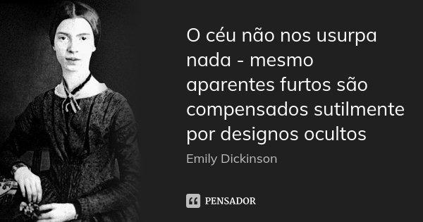 O céu não nos usurpa nada - mesmo aparentes furtos são compensados sutilmente por designos ocultos... Frase de Emily Dickinson.