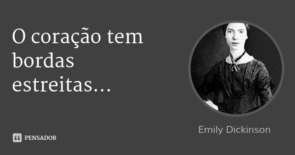 O coração tem bordas estreitas...... Frase de Emily Dickinson.