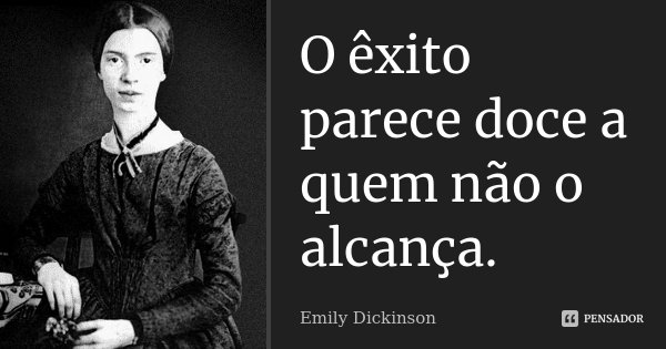 O êxito parece doce a quem não o alcança.... Frase de Emily Dickinson.