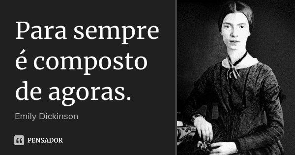 Para sempre é composto de agoras.... Frase de Emily Dickinson.