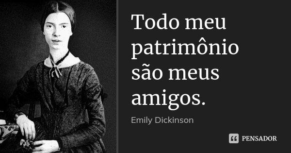 Todo meu patrimônio são meus amigos.... Frase de Emily Dickinson.
