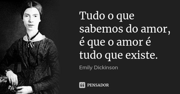 Tudo o que sabemos do amor, é que o amor é tudo que existe.... Frase de Emily Dickinson.