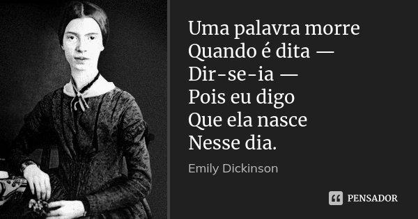 Uma palavra morre Quando é dita — Dir-se-ia — Pois eu digo Que ela nasce Nesse dia.... Frase de Emily Dickinson.
