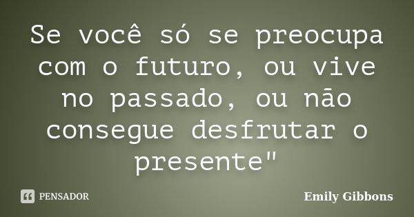 """Se você só se preocupa com o futuro, ou vive no passado, ou não consegue desfrutar o presente""""... Frase de Emily Gibbons."""