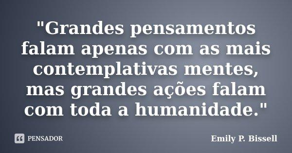 """""""Grandes pensamentos falam apenas com as mais contemplativas mentes, mas grandes ações falam com toda a humanidade.""""... Frase de Emily P. Bissell."""