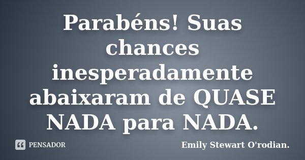 Parabéns! Suas chances inesperadamente abaixaram de QUASE NADA para NADA.... Frase de Emily Stewart O'rodian..