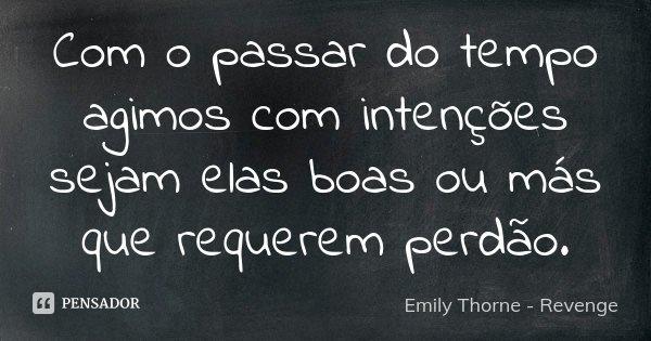 Com o passar do tempo agimos com intenções sejam elas boas ou más que requerem perdão.... Frase de Emily Thorne - Revenge.